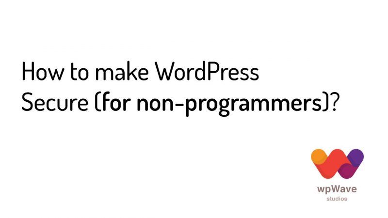 Tips on How to make WordPress Secure (for non-programmers)?