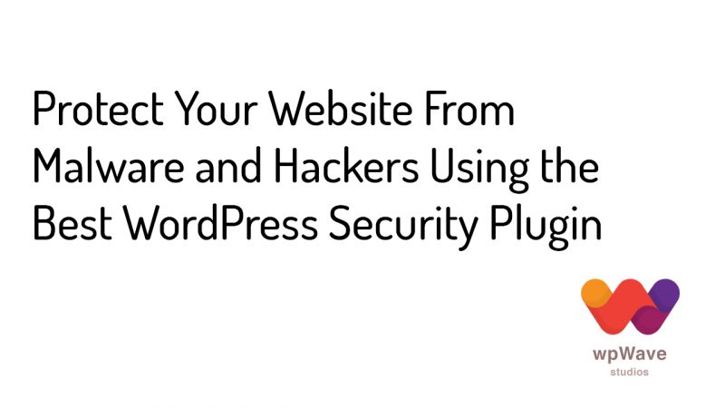 Protect Your Website From Malware and Hackers Using the Best WordPress Security Plugin - Banner